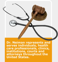 Dr. Neiman represents and serves individuals, health care professionals, clinics, institutions, courts and attorneys throughout the United States.
